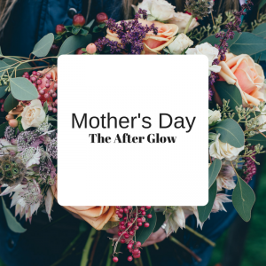 Mother's Day – The After Glow