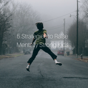 5 Strategies to Raise Mentally Strong Kids