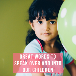 Great Words to Speak Over and Into Our Children