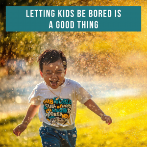 Letting Kids be Bored is a Good Thing
